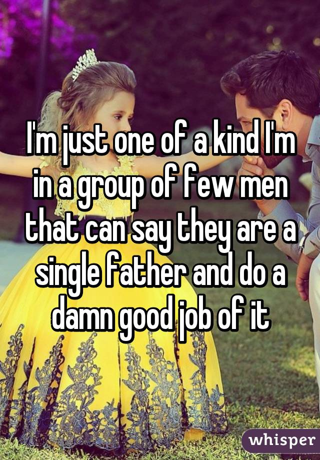 I'm just one of a kind I'm in a group of few men that can say they are a single father and do a damn good job of it