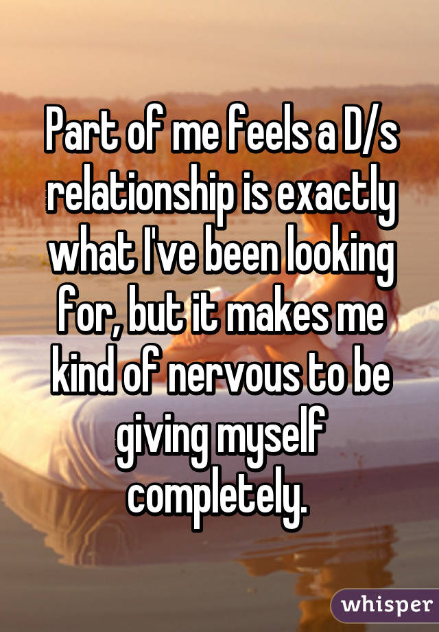 Part of me feels a D/s relationship is exactly what I've been looking for, but it makes me kind of nervous to be giving myself completely.