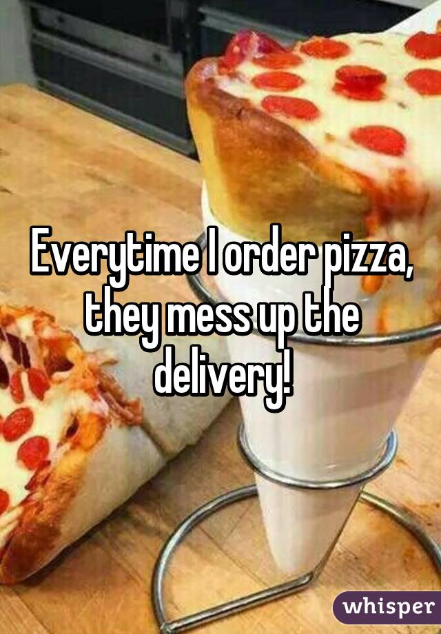 Everytime I order pizza, they mess up the delivery!