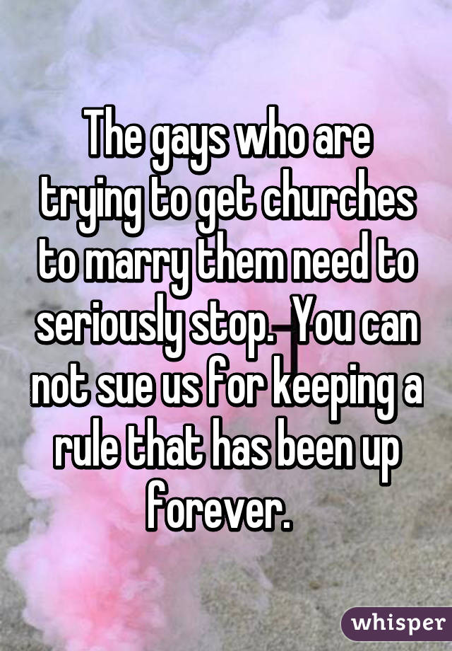 The gays who are trying to get churches to marry them need to seriously stop.  You can not sue us for keeping a rule that has been up forever.