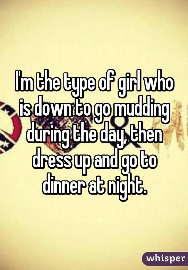 I'm the type of girl who is down to go mudding during the day, then dress up and go to dinner at night.