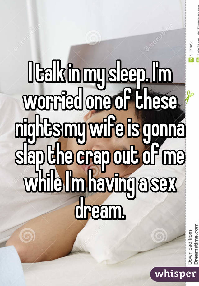I talk in my sleep. I'm worried one of these nights my wife is gonna slap the crap out of me while I'm having a sex dream.