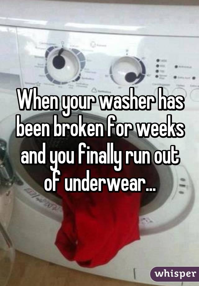 When your washer has been broken for weeks and you finally run out of underwear...