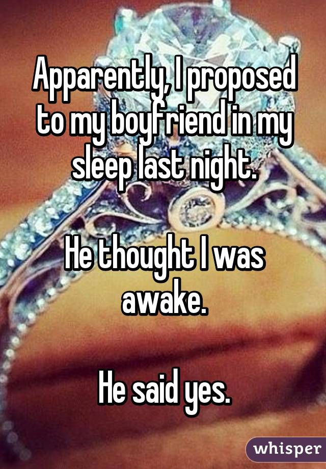 Apparently, I proposed to my boyfriend in my sleep last night.  He thought I was awake.  He said yes.