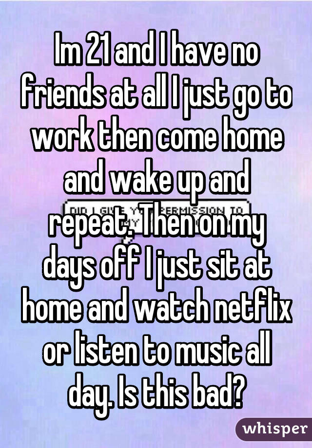 Im 21 and I have no friends at all I just go to work then come home and wake up and repeat. Then on my days off I just sit at home and watch netflix or listen to music all day. Is this bad?