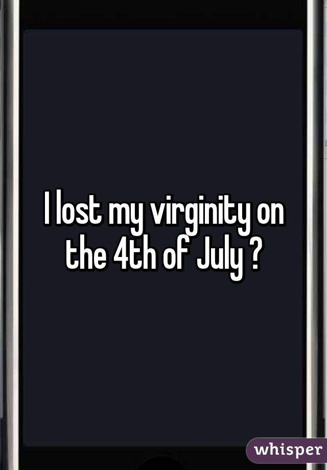 I lost my virginity on the 4th of July 😏
