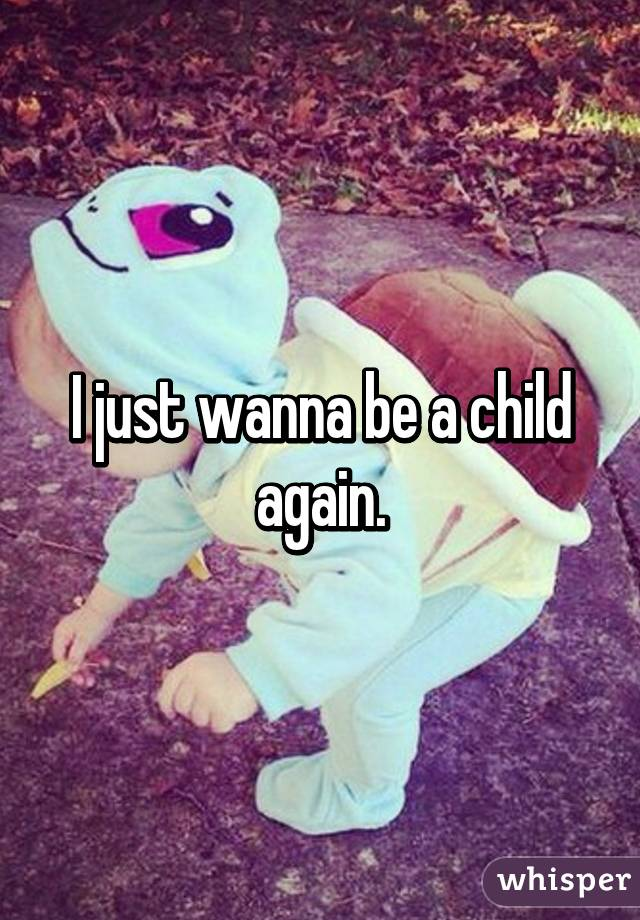 I just wanna be a child again.