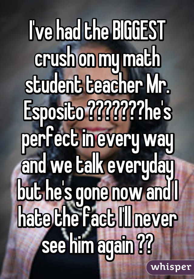 I've had the BIGGEST crush on my math student teacher Mr. Esposito 😍😳😎💕👌🏼💯he's perfect in every way and we talk everyday but he's gone now and I hate the fact I'll never see him again 😭😭