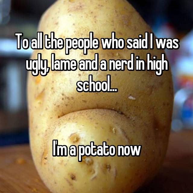 To all the people who said I was ugly, lame and a nerd in high school...   I'm a potato now