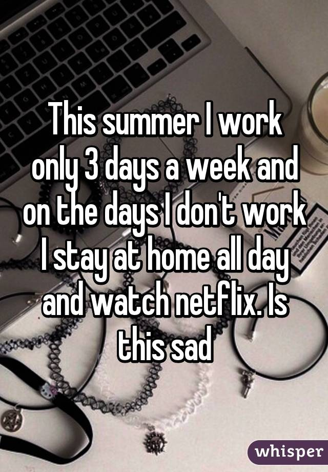 This summer I work only 3 days a week and on the days I don't work I stay at home all day and watch netflix. Is this sad
