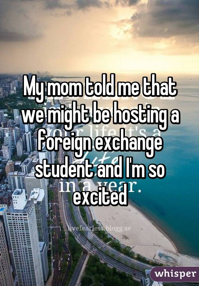 My mom told me that we might be hosting a foreign exchange student and I'm so excited