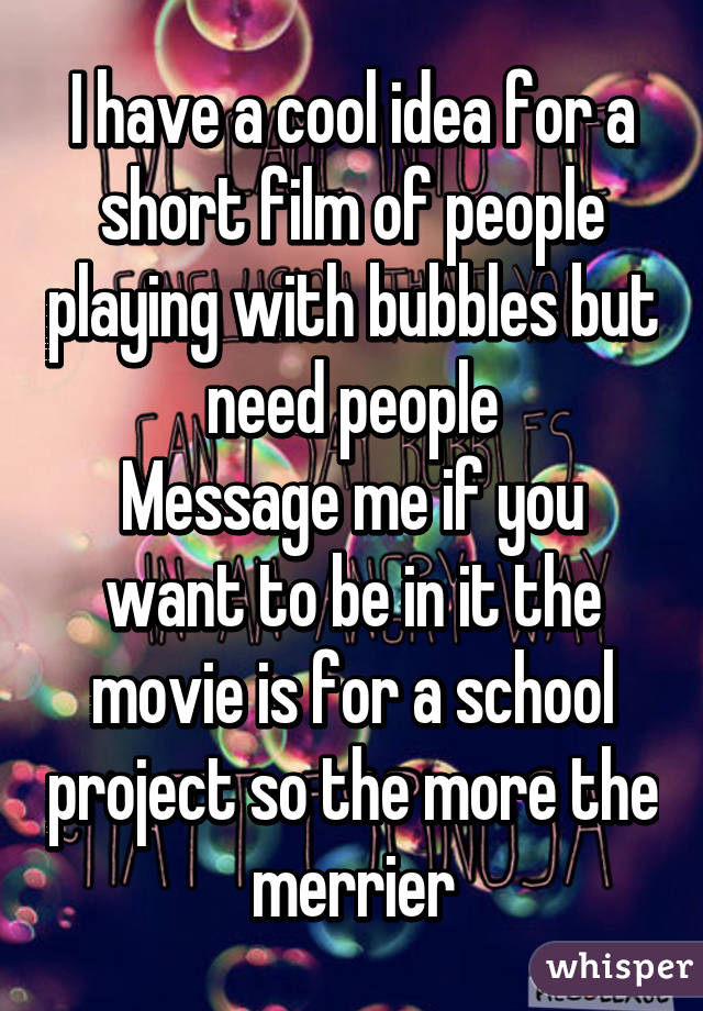 I have a cool idea for a short film of people playing with bubbles but need people Message me if you want to be in it the movie is for a school project so the more the merrier