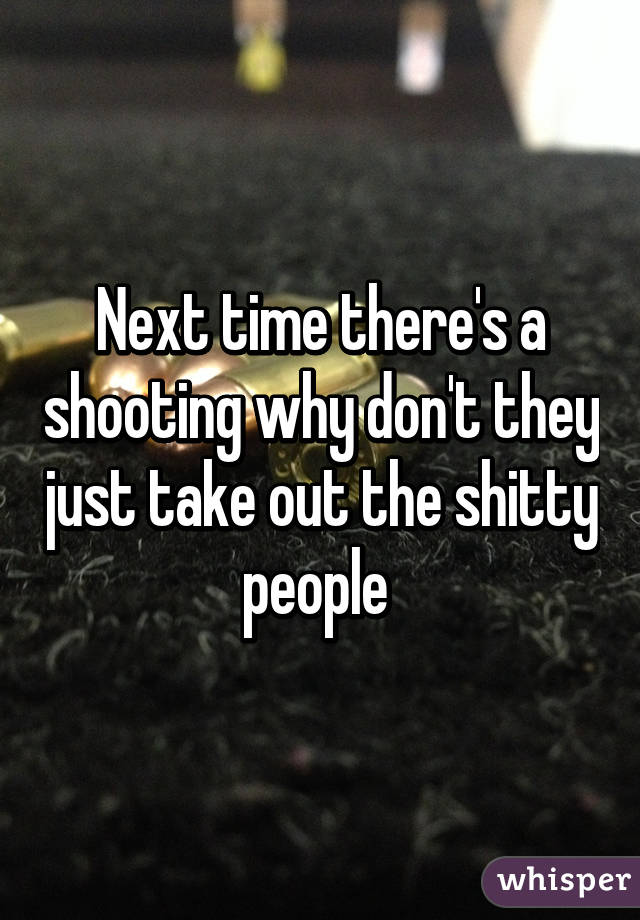 Next time there's a shooting why don't they just take out the shitty people