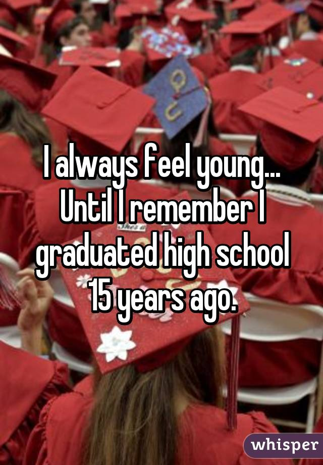 I always feel young... Until I remember I graduated high school 15 years ago.