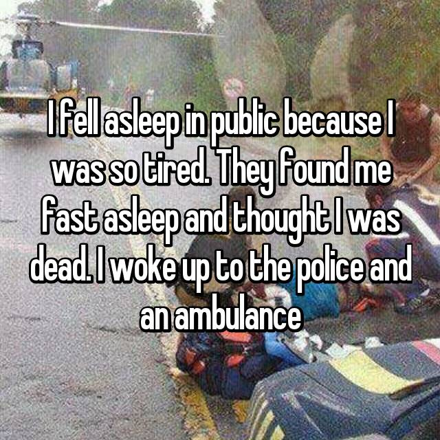 I fell asleep in public because I was so tired. They found me fast asleep and thought I was dead. I woke up to the police and an ambulance