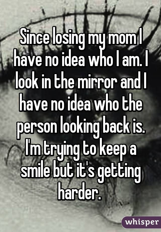 Since losing my mom I have no idea who I am. I look in the mirror and I have no idea who the person looking back is. I'm trying to keep a smile but it's getting harder.