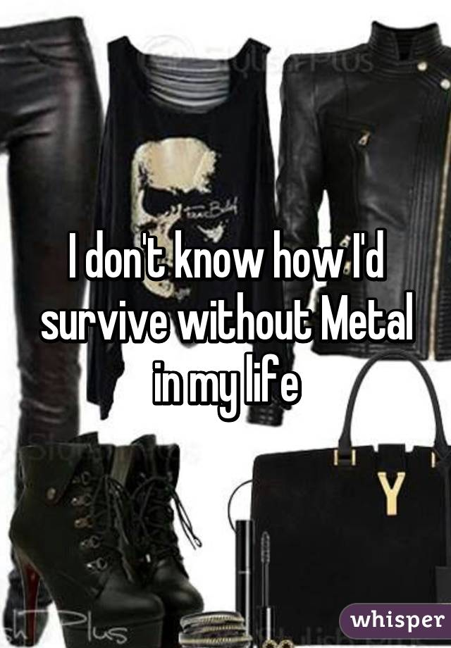 I don't know how I'd survive without Metal in my life