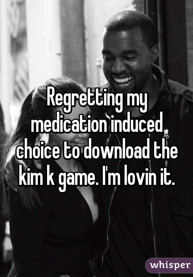 Regretting my medication induced choice to download the kim k game. I'm lovin it.