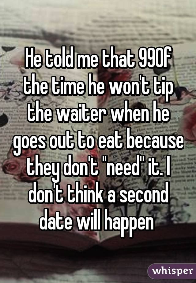 "He told me that 99% of the time he won't tip the waiter when he goes out to eat because they don't ""need"" it. I don't think a second date will happen"