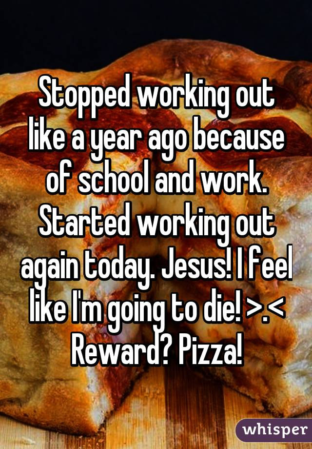 Stopped working out like a year ago because of school and work. Started working out again today. Jesus! I feel like I'm going to die! >.< Reward? Pizza!