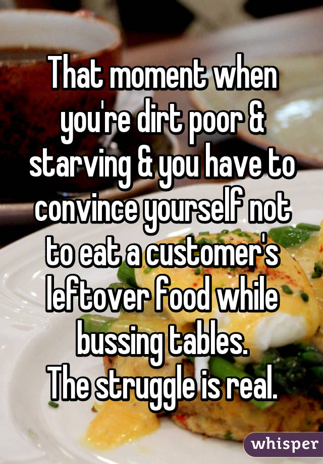 That moment when you're dirt poor & starving & you have to convince yourself not to eat a customer's leftover food while bussing tables. The struggle is real.