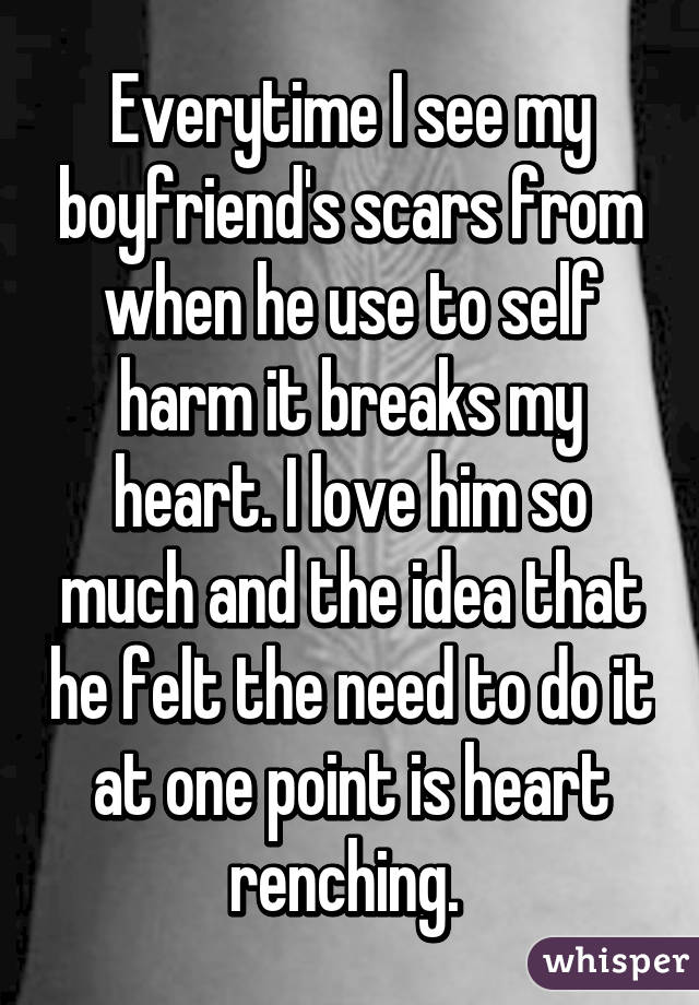 Everytime I see my boyfriend's scars from when he use to self harm it breaks my heart. I love him so much and the idea that he felt the need to do it at one point is heart renching.