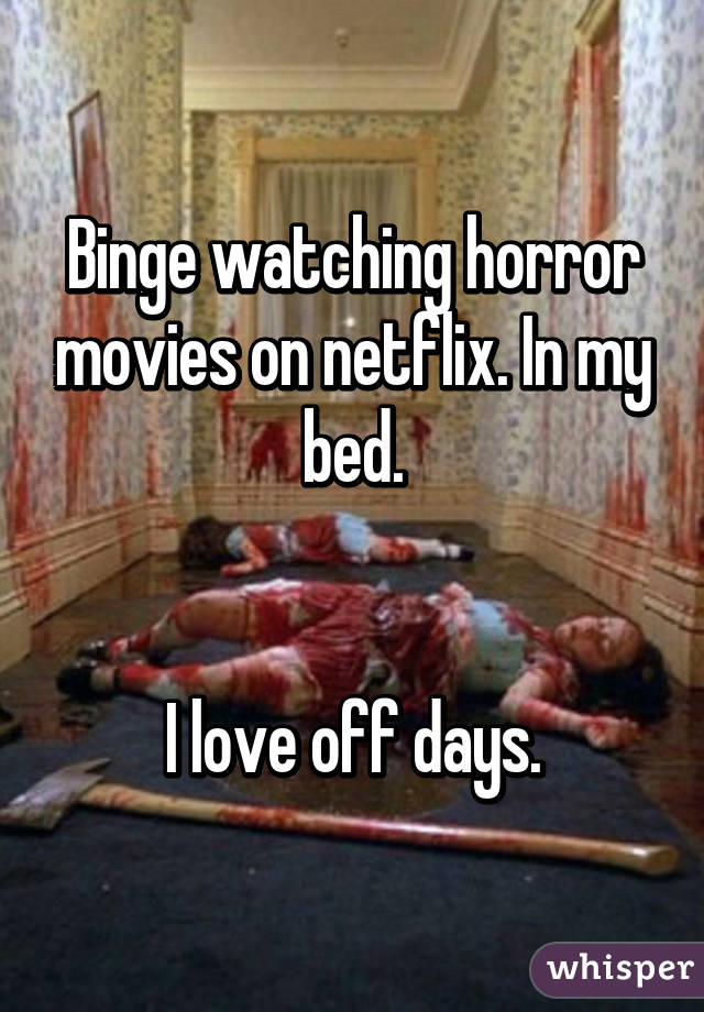 Binge watching horror movies on netflix. In my bed.   I love off days.