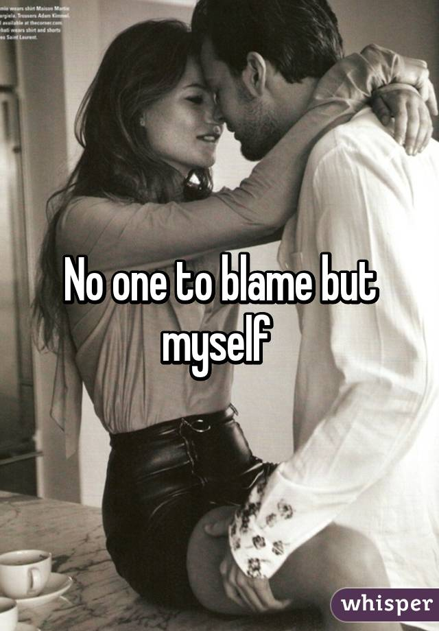 No one to blame but myself
