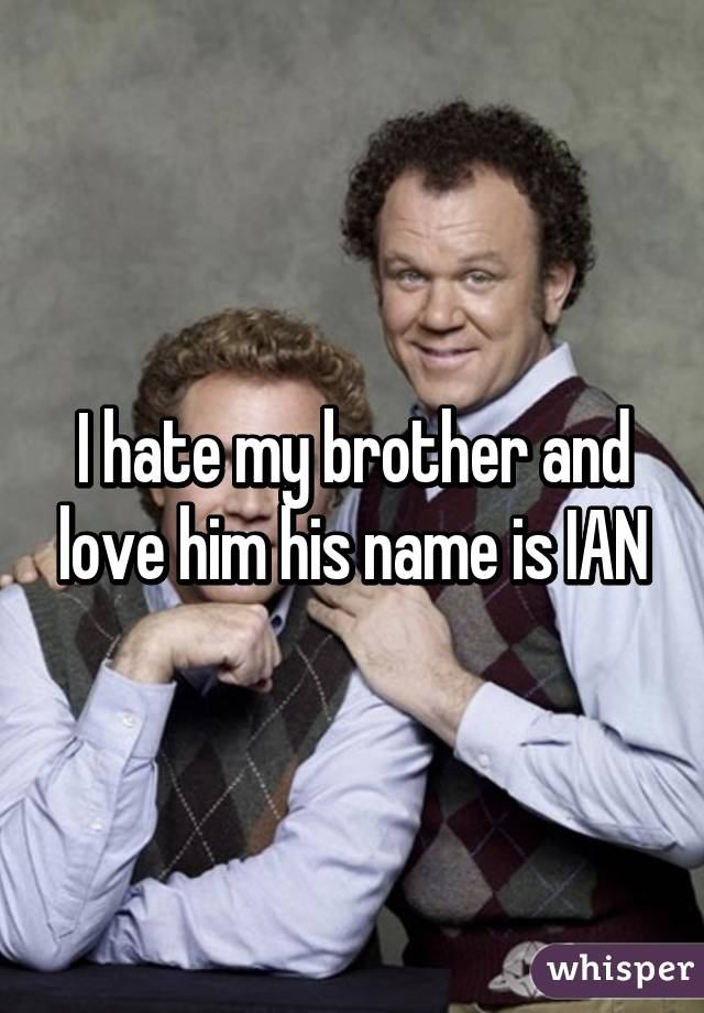 I hate my brother and love him his name is IAN