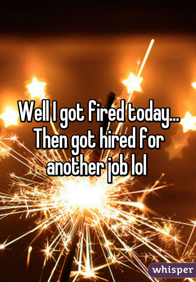 Well I got fired today... Then got hired for another job lol