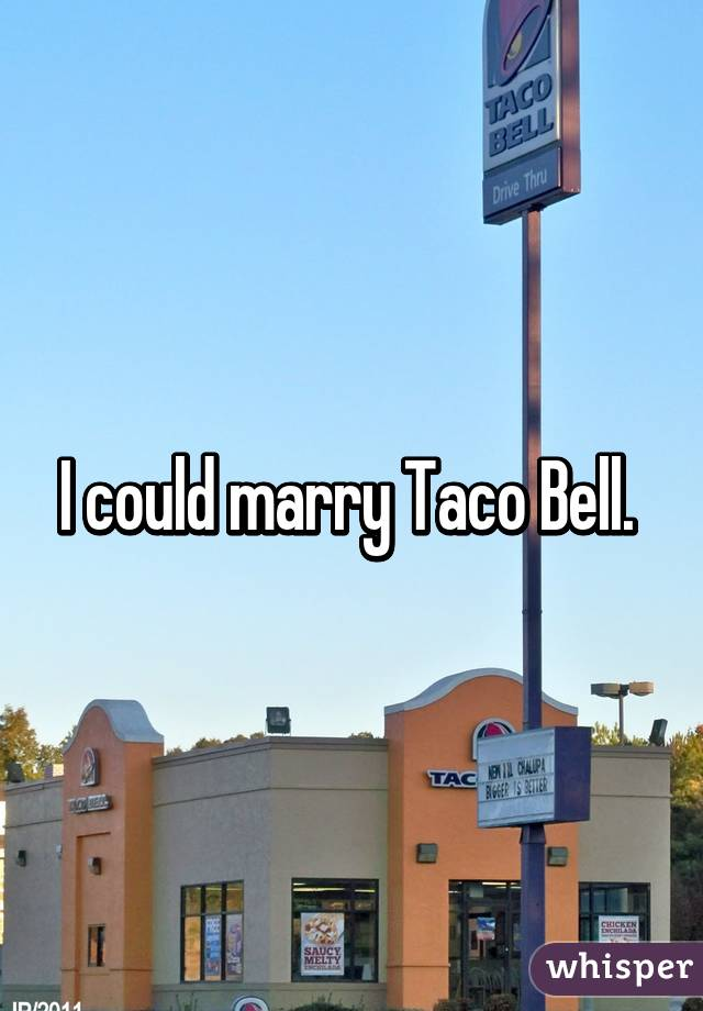 I could marry Taco Bell.