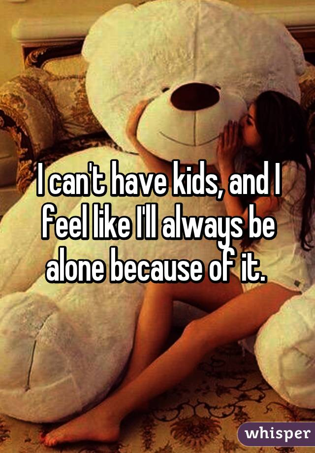 I can't have kids, and I feel like I'll always be alone because of it.