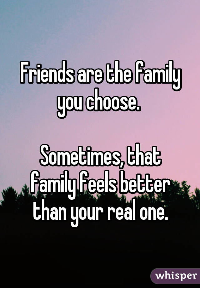 Friends are the family you choose. Sometimes, that family ...