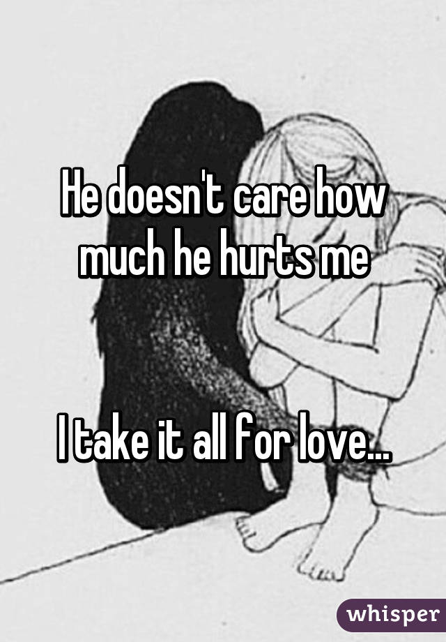 He doesn't care how much he hurts me   I take it all for love...