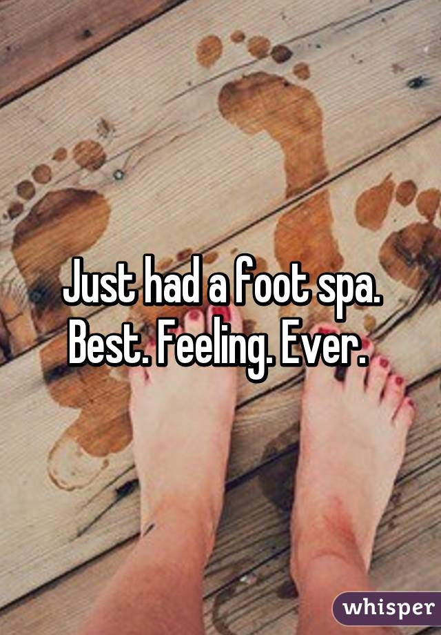 Just had a foot spa. Best. Feeling. Ever.