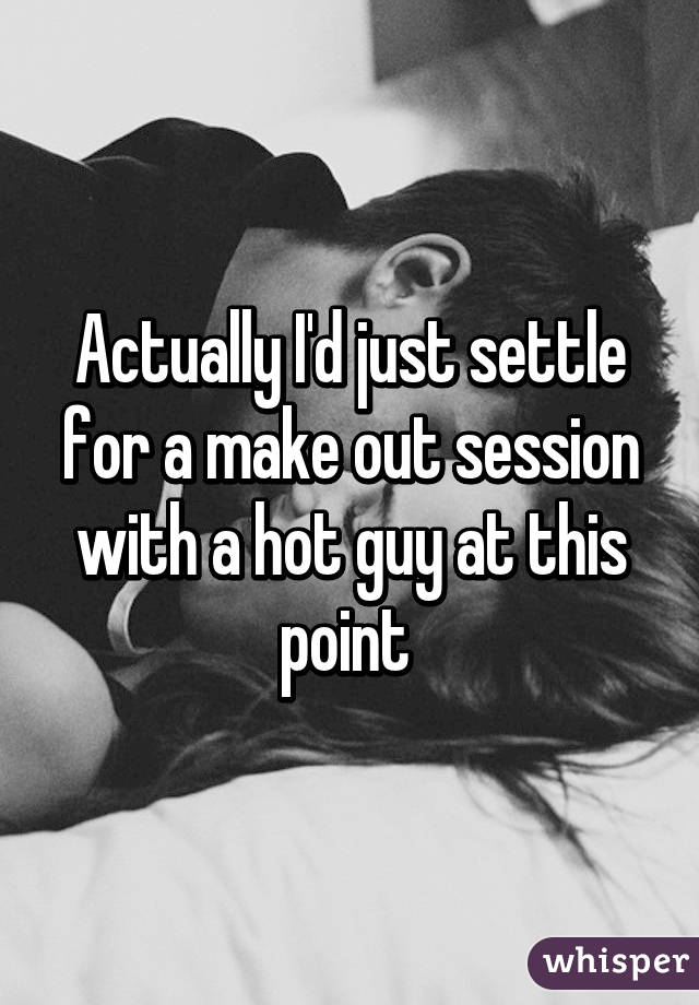 Actually I'd just settle for a make out session with a hot guy at this point