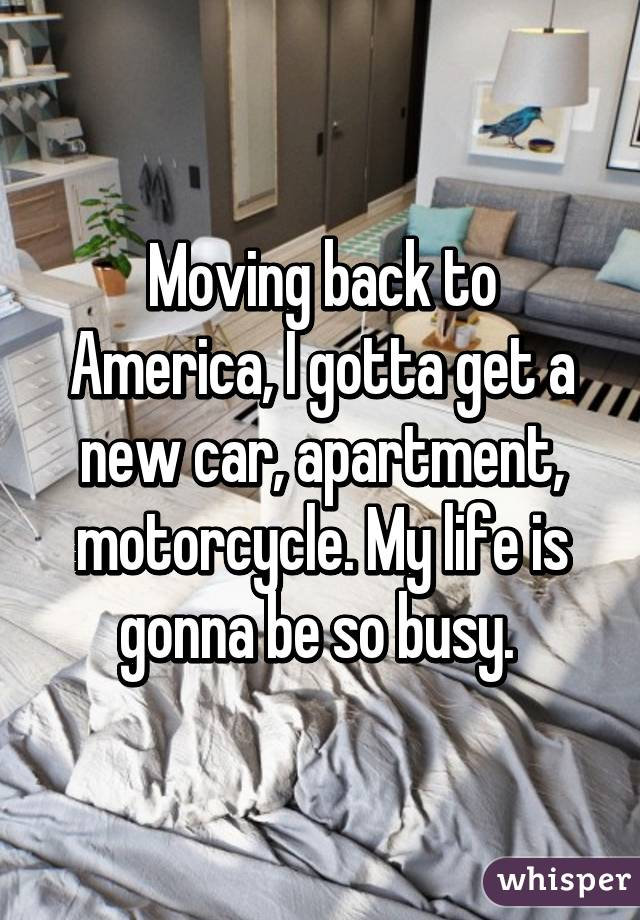 Moving back to America, I gotta get a new car, apartment, motorcycle. My life is gonna be so busy.