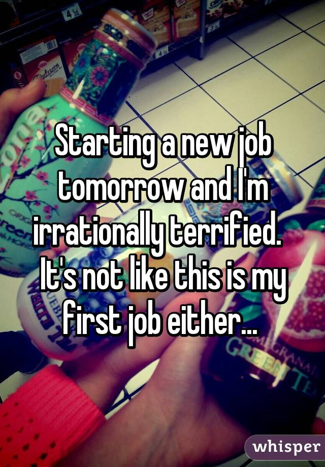 Starting a new job tomorrow and I'm irrationally terrified.   It's not like this is my first job either...