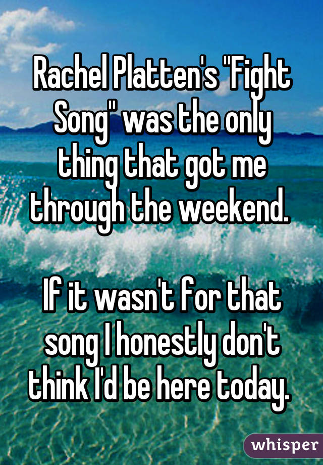 """Rachel Platten's """"Fight Song"""" was the only thing that got me through the weekend.   If it wasn't for that song I honestly don't think I'd be here today."""
