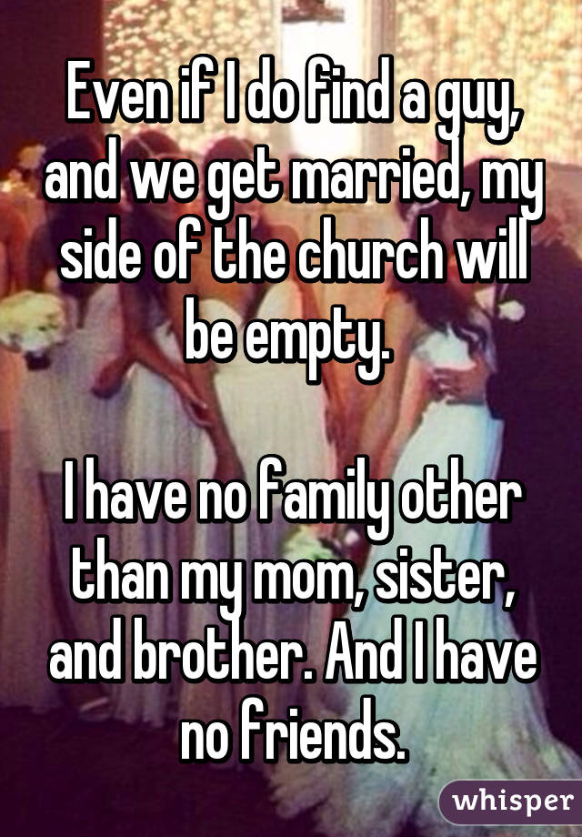 Even if I do find a guy, and we get married, my side of the church will be empty.   I have no family other than my mom, sister, and brother. And I have no friends.