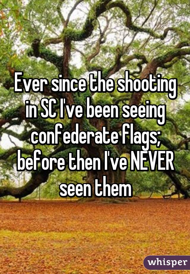 Ever since the shooting in SC I've been seeing confederate flags; before then I've NEVER seen them