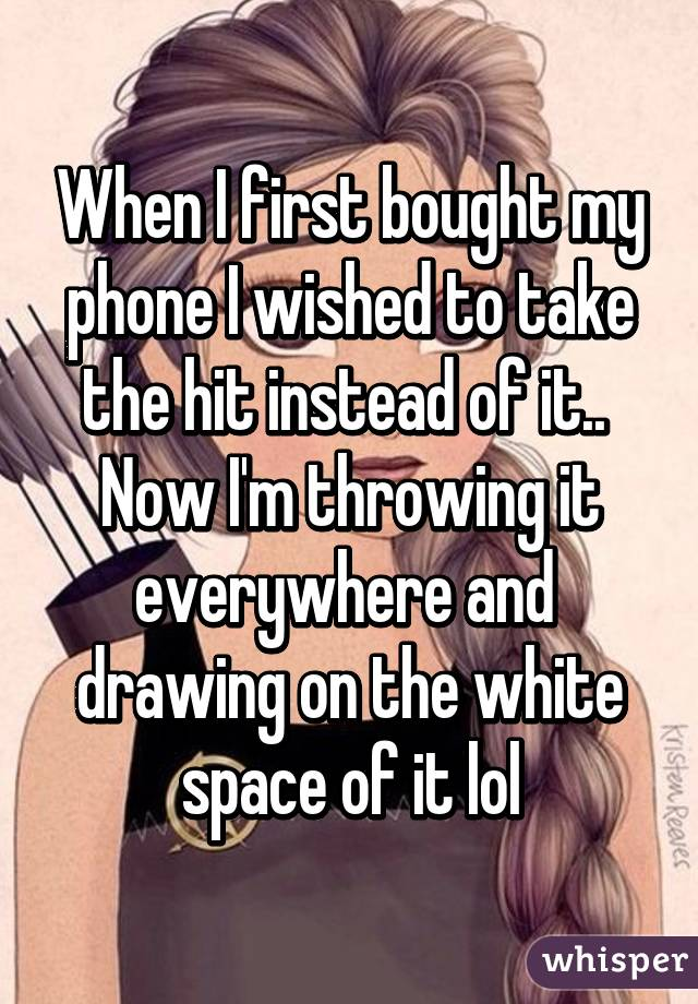 When I first bought my phone I wished to take the hit instead of it..  Now I'm throwing it everywhere and  drawing on the white space of it lol