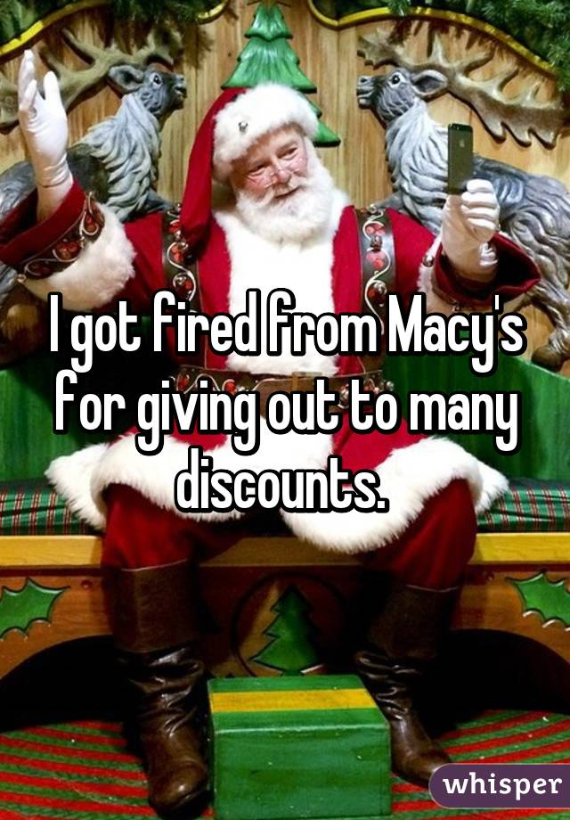 I got fired from Macy's for giving out to many discounts.
