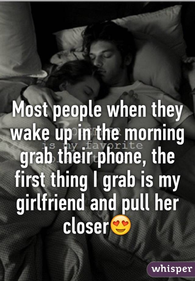 Most people when they wake up in the morning grab their phone, the first thing I grab is my girlfriend and pull her closer😍