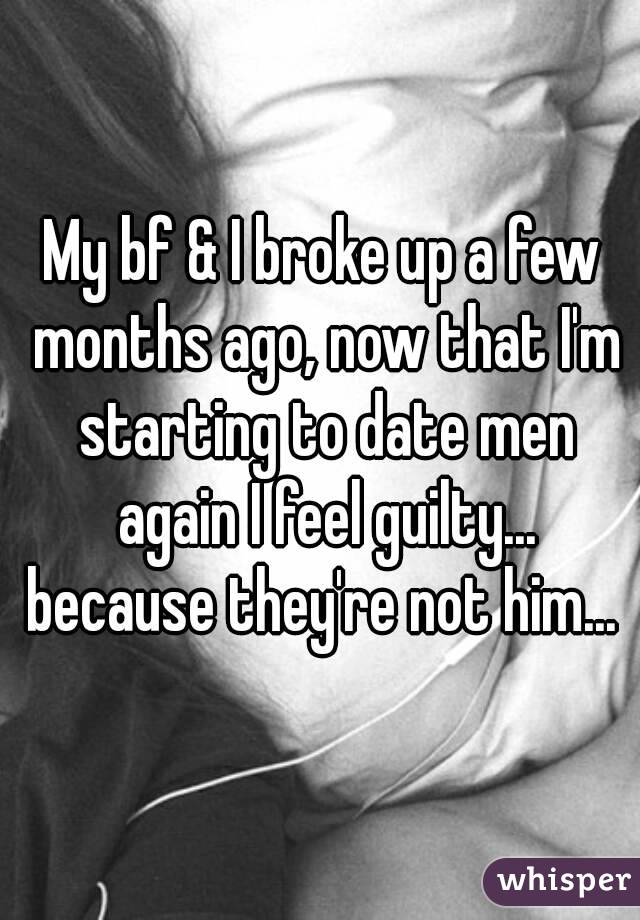 My bf & I broke up a few months ago, now that I'm starting to date men again I feel guilty... because they're not him...