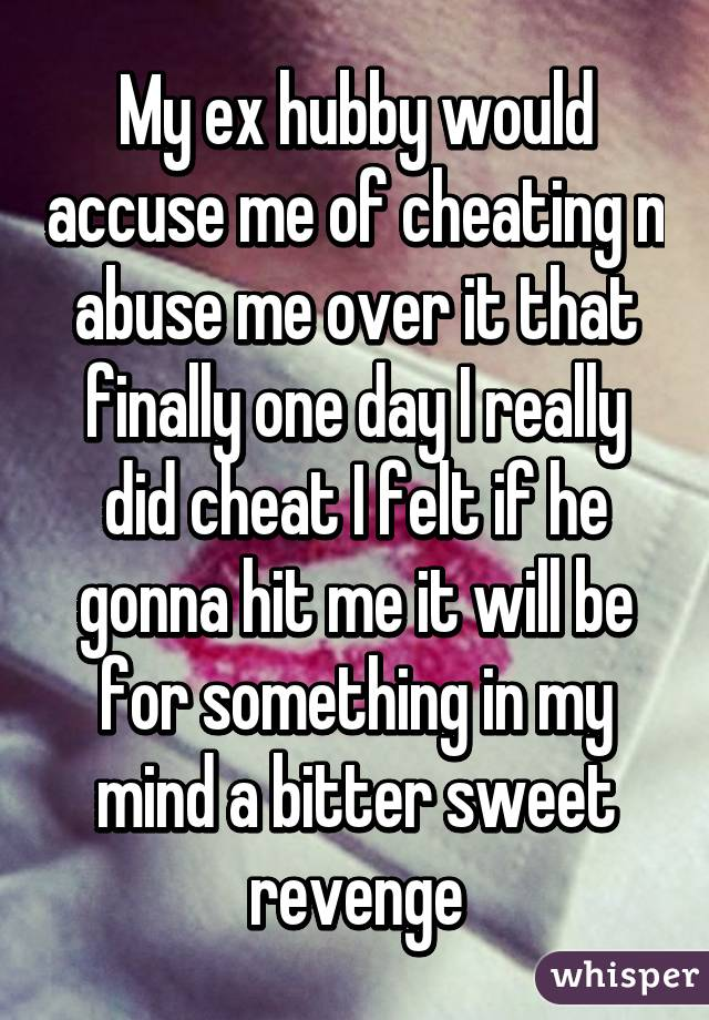My ex hubby would accuse me of cheating n abuse me over it that finally one day I really did cheat I felt if he gonna hit me it will be for something in my mind a bitter sweet revenge