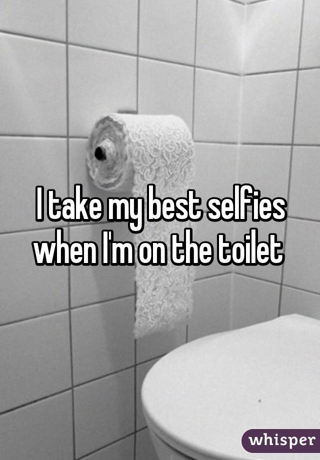 I take my best selfies when I'm on the toilet