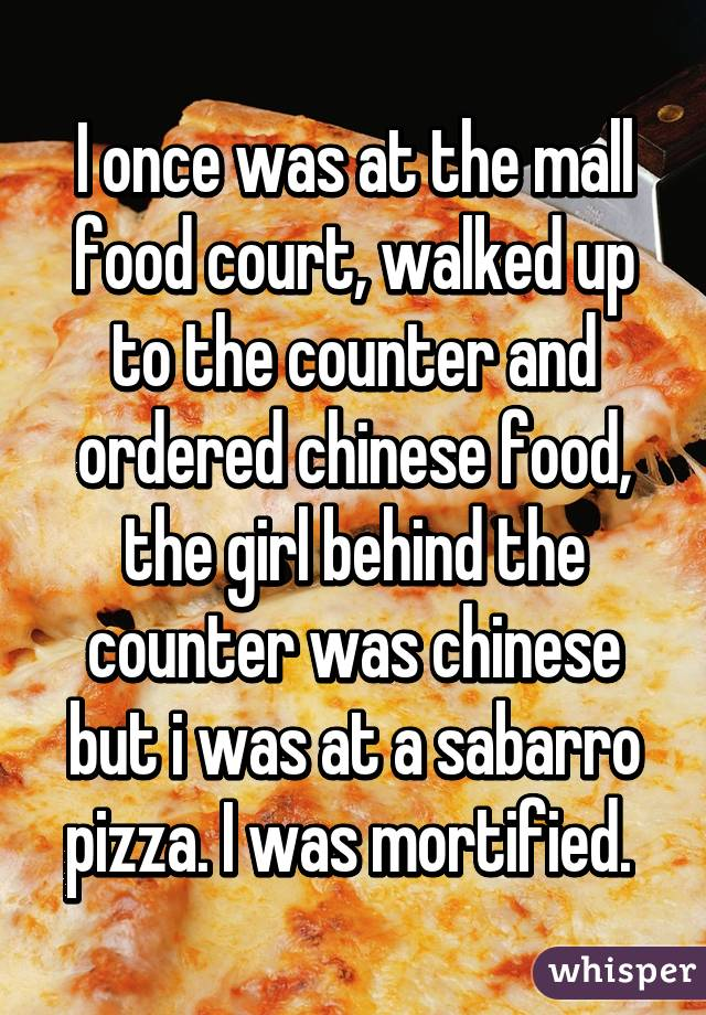 I once was at the mall food court, walked up to the counter and ordered chinese food, the girl behind the counter was chinese but i was at a sabarro pizza. I was mortified.