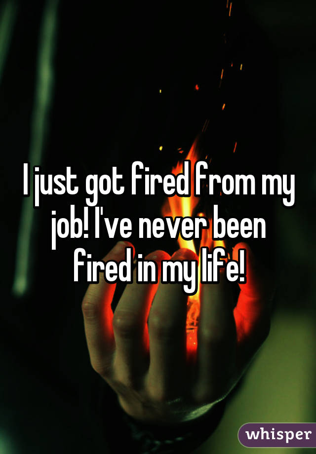 I just got fired from my job! I've never been fired in my life!