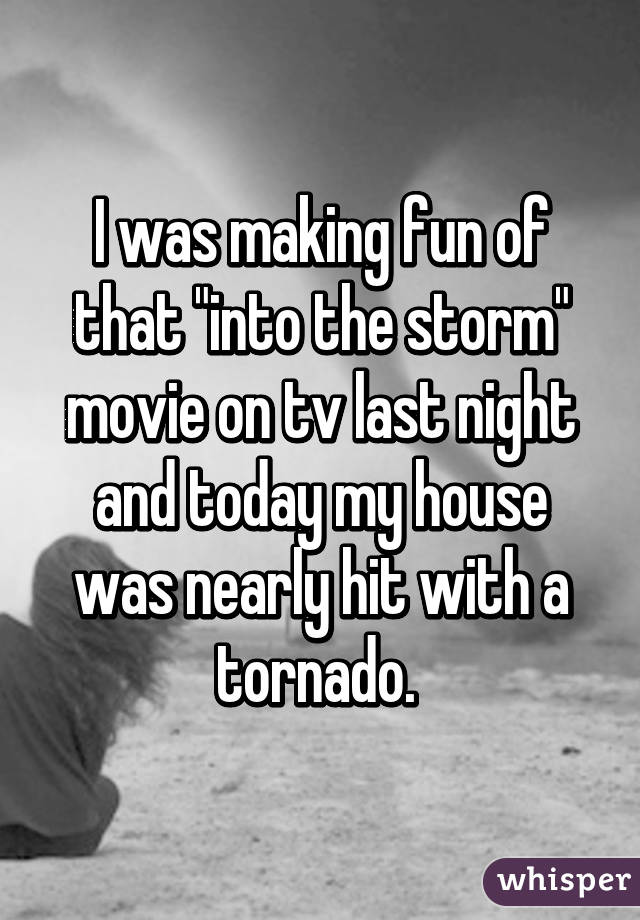 "I was making fun of that ""into the storm"" movie on tv last night and today my house was nearly hit with a tornado."